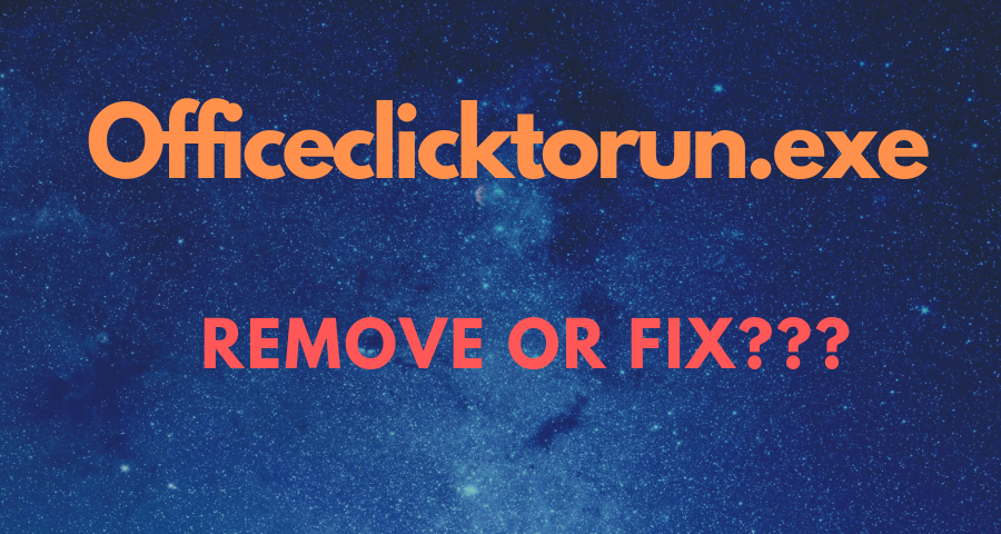 What Is Officeclicktorun.exe? Is It Safe Or A Virus? How To Remove Or Fix It